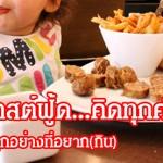 ภัยฟาสต์ฟู้ด…คิดทุกคำที่กิน  อย่ากินทุกอย่างที่อยาก(กิน)